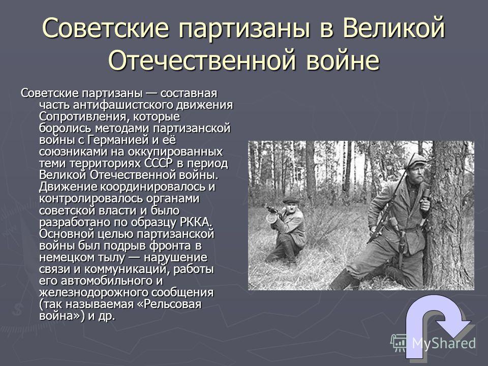 Советские партизаны в Великой Отечественной войне Советские партизаны составная часть антифашистского движения Сопротивления, которые боролись методами партизанской войны с Германией и её союзниками на оккупированных теми территориях СССР в период Ве