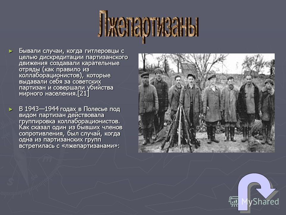Бывали случаи, когда гитлеровцы с целью дискредитации партизанского движения создавали карательные отряды (как правило из коллаборационистов), которые выдавали себя за советских партизан и совершали убийства мирного населения.[21] Бывали случаи, когд