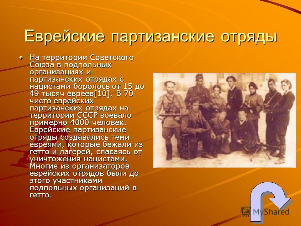 Еврейские партизанские отряды На территории Советского Союза в подпольных организациях и партизанских отрядах с нацистами боролось от 15 до 49 тысяч евреев[10]. В 70 чисто еврейских партизанских отрядах на территории СССР воевало примерно 4000 челове