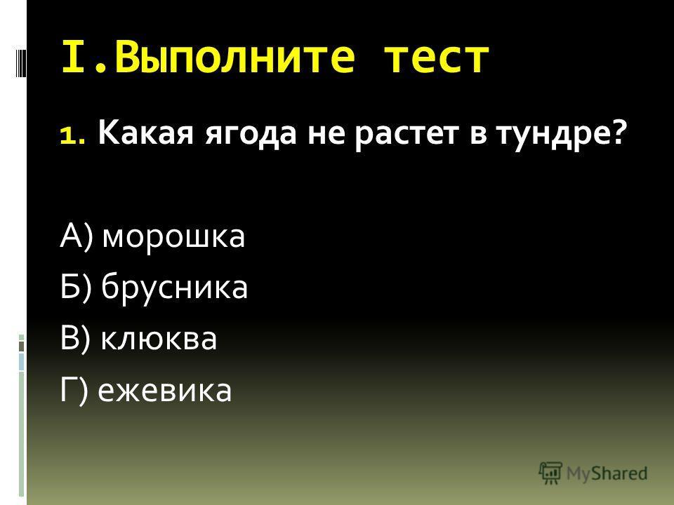 I.Выполните тест 1. Какая ягода не растет в тундре? А) морошка Б) брусника В) клюква Г) ежевика