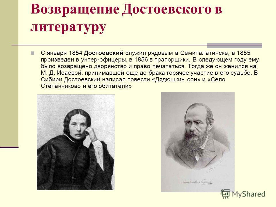 Возвращение Достоевского в литературу С января 1854 Достоевский служил рядовым в Семипалатинске, в 1855 произведен в унтер-офицеры, в 1856 в прапорщики. В следующем году ему было возвращено дворянство и право печататься. Тогда же он женился на М. Д.
