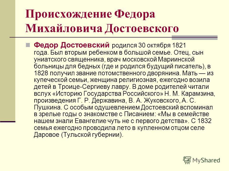 Происхождение Федора Михайловича Достоевского Федор Достоевский родился 30 октября 1821 года. Был вторым ребенком в большой семье. Отец, сын униатского священника, врач московской Мариинской больницы для бедных (где и родился будущий писатель), в 182