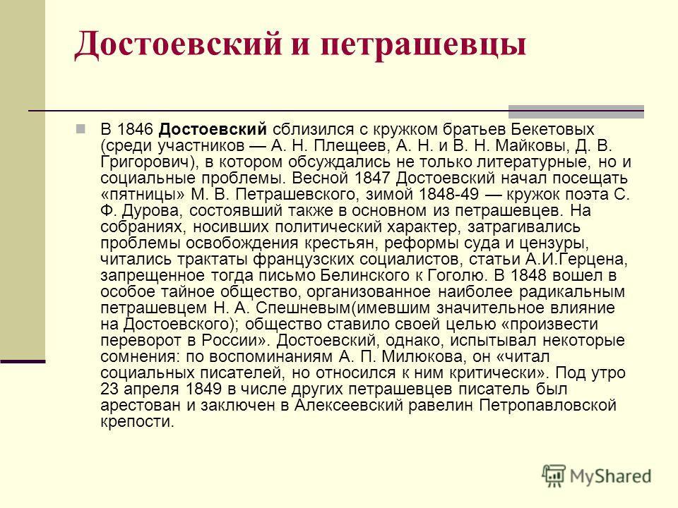 Достоевский и петрашевцы В 1846 Достоевский сблизился с кружком братьев Бекетовых (среди участников А. Н. Плещеев, А. Н. и В. Н. Майковы, Д. В. Григорович), в котором обсуждались не только литературные, но и социальные проблемы. Весной 1847 Достоевск
