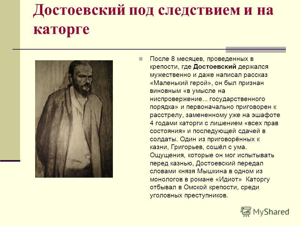Достоевский под следствием и на каторге После 8 месяцев, проведенных в крепости, где Достоевский держался мужественно и даже написал рассказ «Маленький герой», он был признан виновным «в умысле на ниспровержение... государственного порядка» и первона