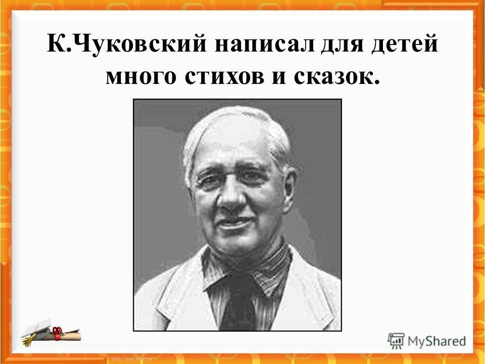 К.Чуковский написал для детей много стихов и сказок.