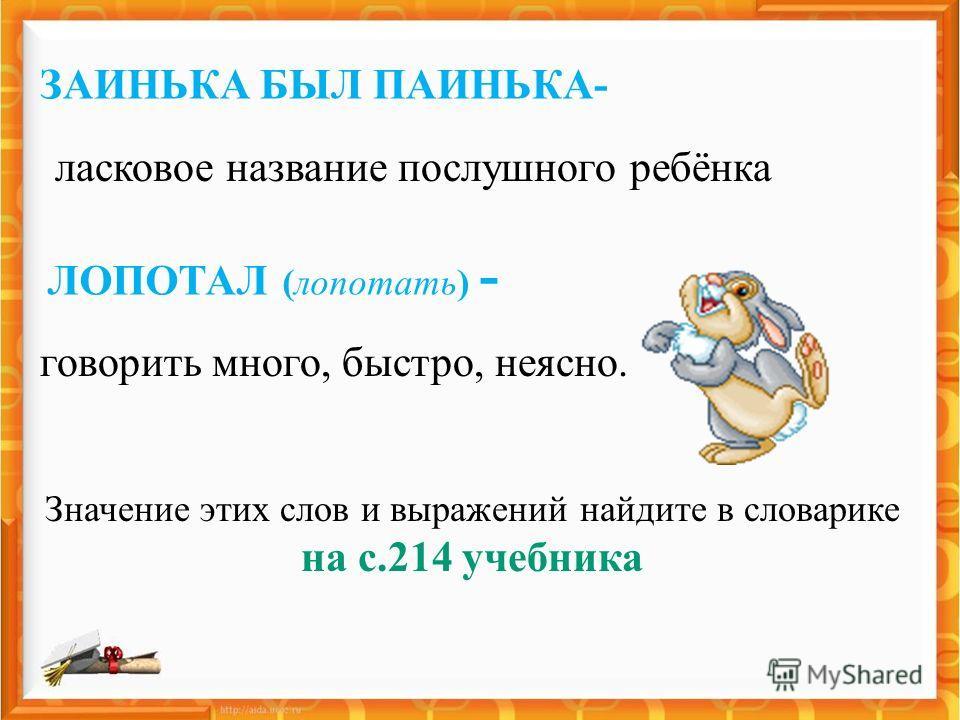 ЗАИНЬКА БЫЛ ПАИНЬКА- Значение этих слов и выражений найдите в словарике на с.214 учебника ЛОПОТАЛ (лопотать) - говорить много, быстро, неясно. ласковое название послушного ребёнка