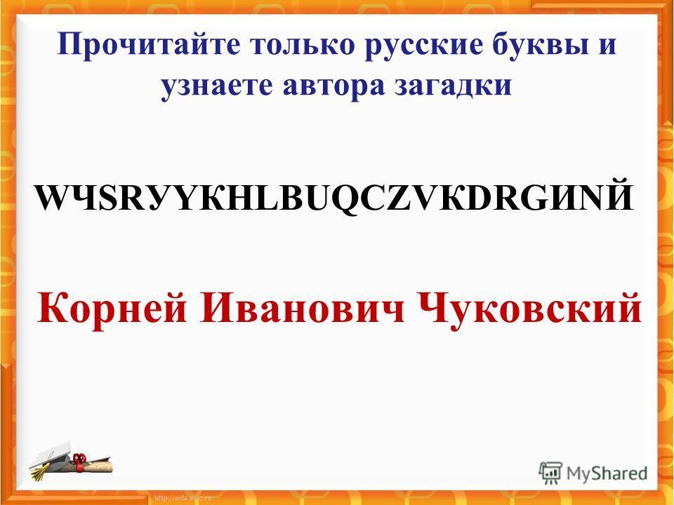 Прочитайте только русские буквы и узнаете автора загадки WЧSRУYКHLВUQСZVКDRGИNЙ Корней Иванович Чуковский
