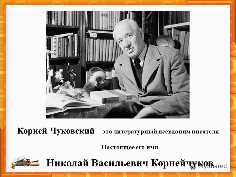 Корней Чуковский – это литературный псевдоним писателя. Настоящее его имя Николай Васильевич Корнейчуков