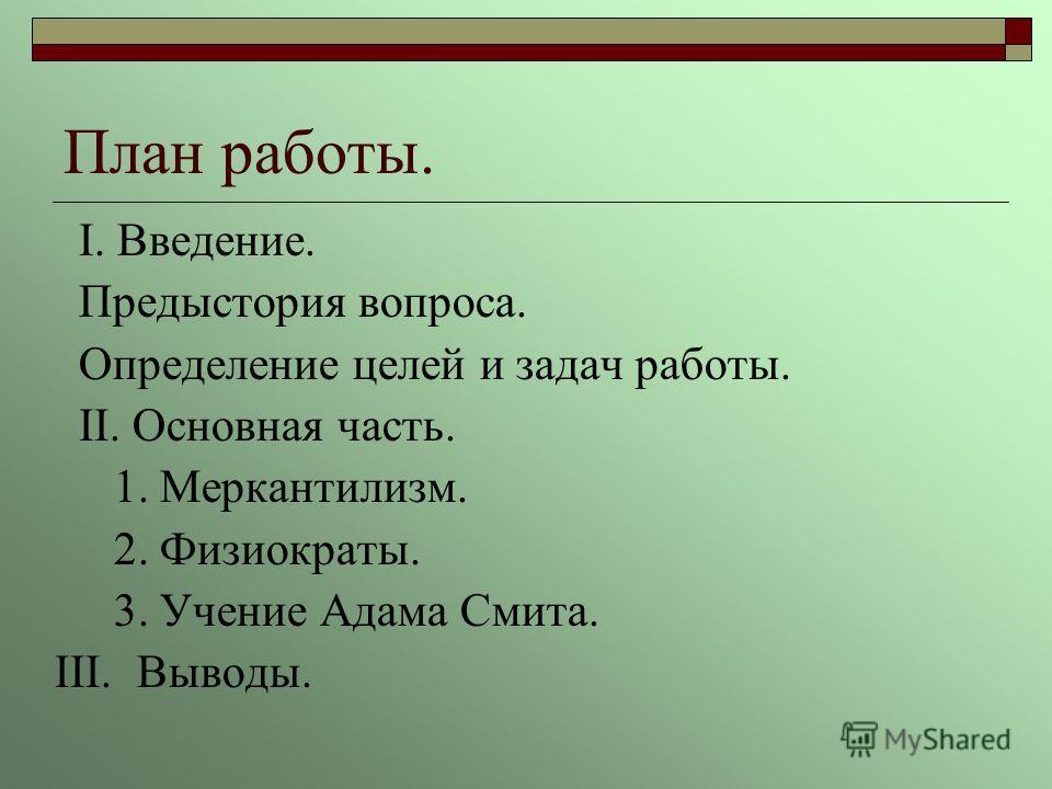 План работы. I. Введение. Предыстория вопроса. Определение целей и задач работы. II. Основная часть. 1. Меркантилизм. 2. Физиократы. 3. Учение Адама Смита. III. Выводы.