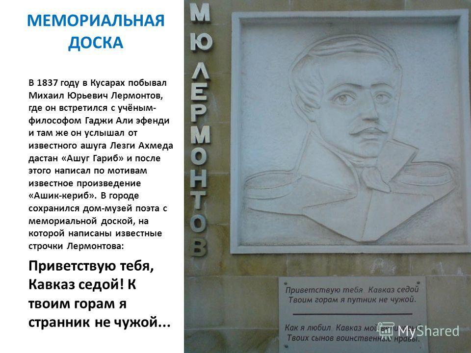 МЕМОРИАЛЬНАЯ ДОСКА В 1837 году в Кусарах побывал Михаил Юрьевич Лермонтов, где он встретился с учёным- философом Гаджи Али эфенди и там же он услышал от известного ашуга Лезги Ахмеда дастан «Ашуг Гариб» и после этого написал по мотивам известное прои