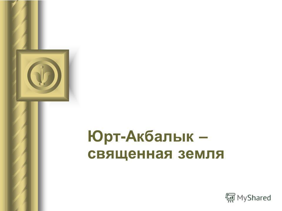 Юрт-Акбалык – священная земля