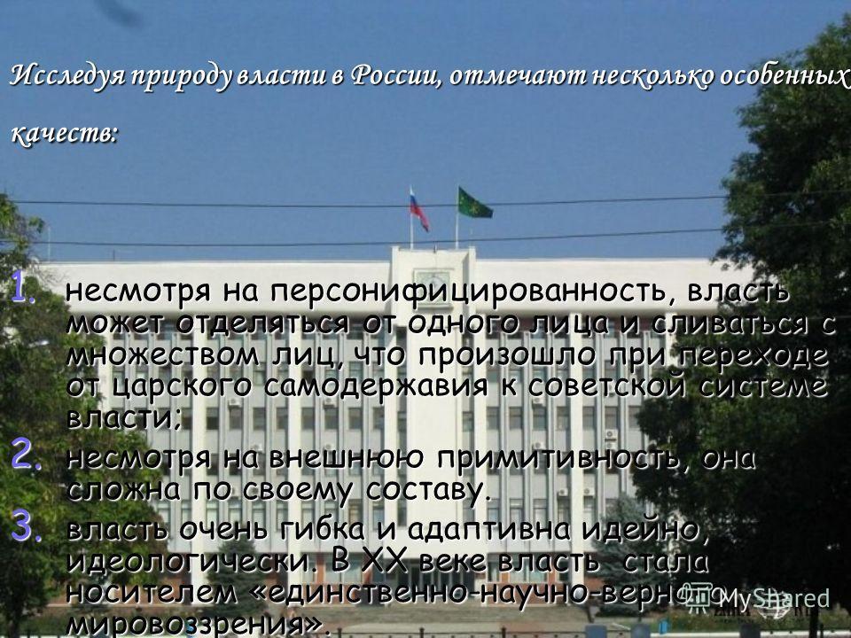 Исследуя природу власти в России, отмечают несколько особенных качеств: 1. несмотря на персонифицированность, власть может отделяться от одного лица и сливаться с множеством лиц, что произошло при переходе от царского самодержавия к советской системе