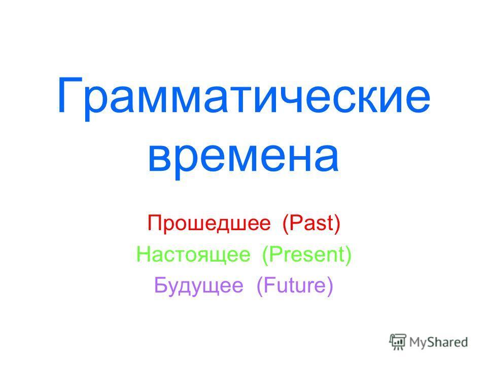 Грамматические времена Прошедшее (Past) Настоящее (Present) Будущее (Future)