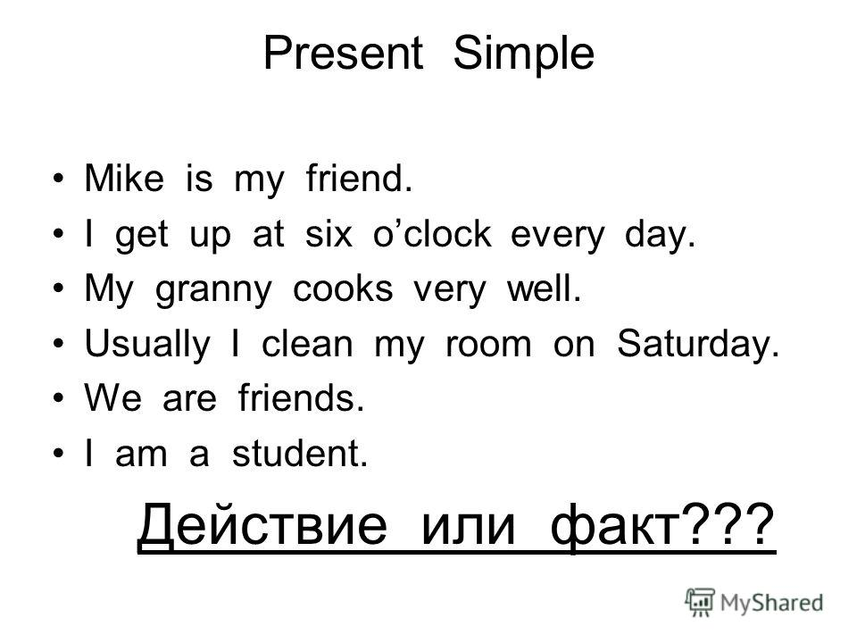 Present Simple Mike is my friend. I get up at six oclock every day. My granny cooks very well. Usually I clean my room on Saturday. We are friends. I am a student. Действие или факт???