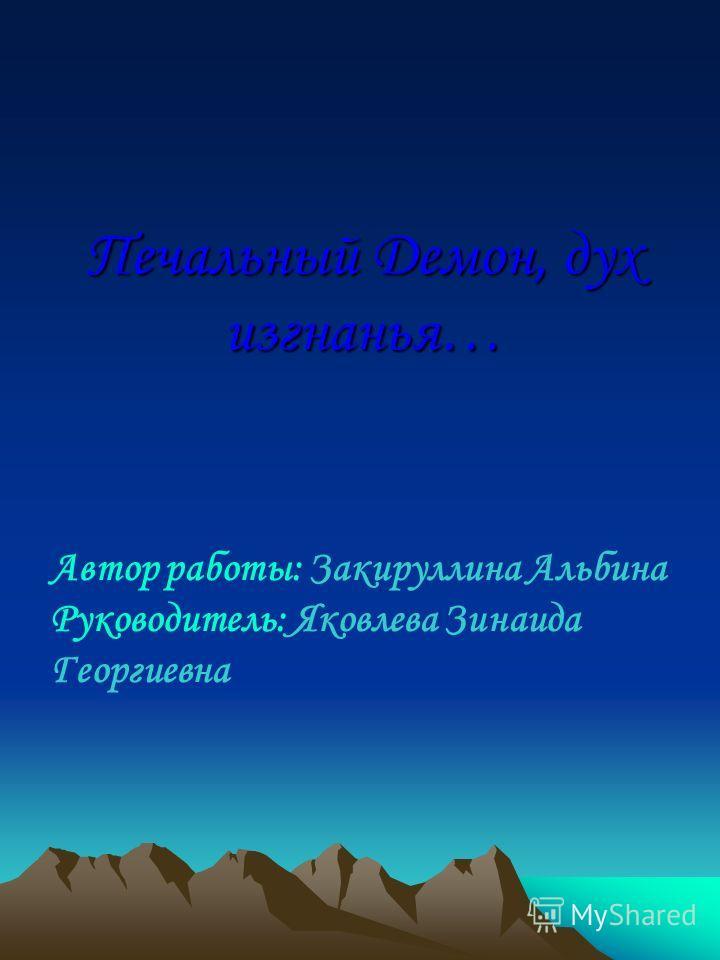 Печальный Демон, дух изгнанья… Автор работы: Закируллина Альбина Руководитель: Яковлева Зинаида Георгиевна