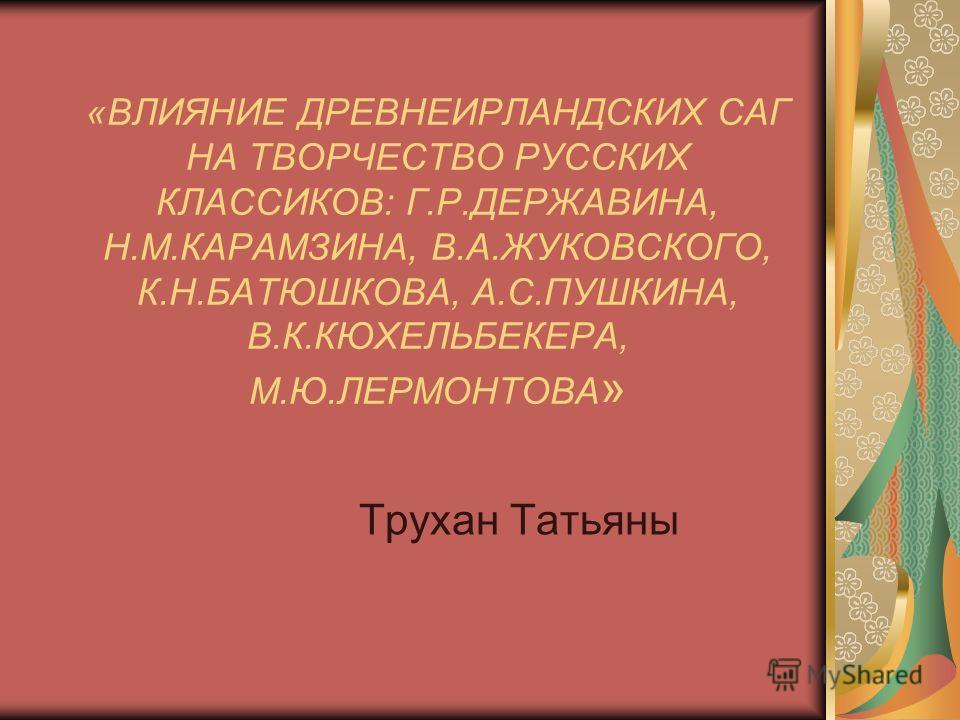«ВЛИЯНИЕ ДРЕВНЕИРЛАНДСКИХ САГ НА ТВОРЧЕСТВО РУССКИХ КЛАССИКОВ: Г.Р.ДЕРЖАВИНА, Н.М.КАРАМЗИНА, В.А.ЖУКОВСКОГО, К.Н.БАТЮШКОВА, А.С.ПУШКИНА, В.К.КЮХЕЛЬБЕКЕРА, М.Ю.ЛЕРМОНТОВА » Трухан Татьяны