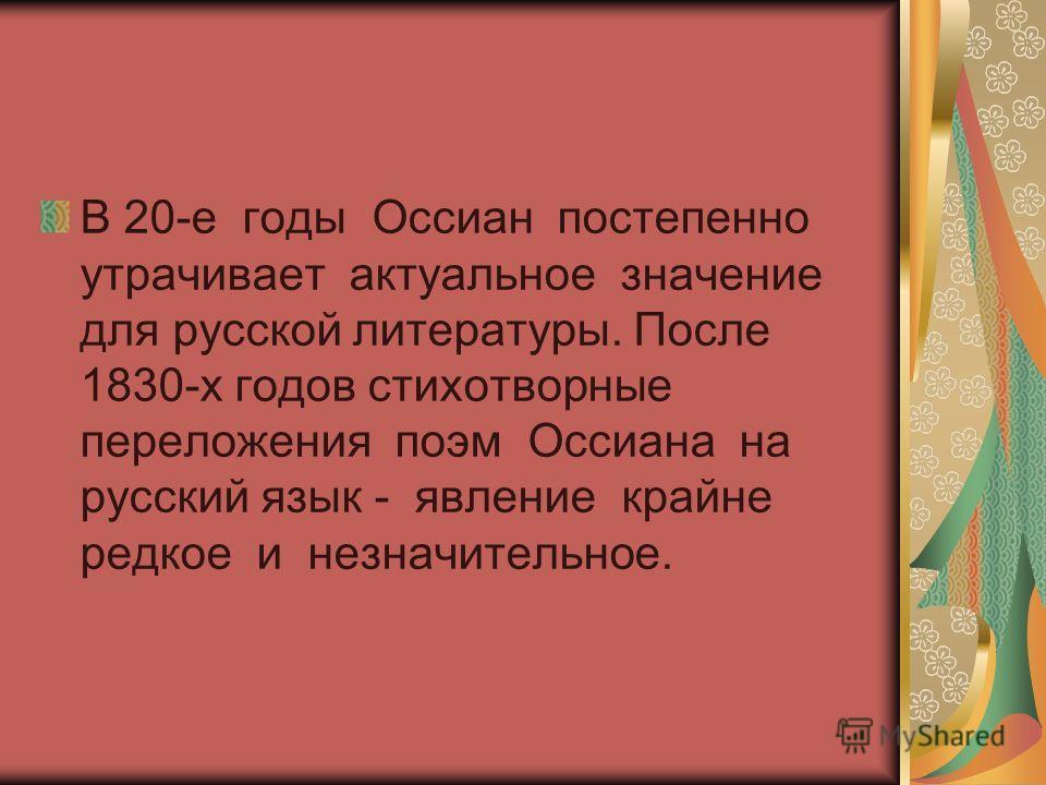 В 20-е годы Оссиан постепенно утрачивает актуальное значение для русской литературы. После 1830-х годов стихотворные переложения поэм Оссиана на русский язык - явление крайне редкое и незначительное.