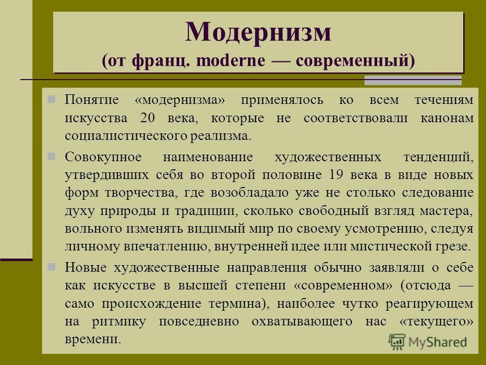 Модернизм (от франц. moderne современный) Понятие «модернизма» применялось ко всем течениям искусства 20 века, которые не соответствовали канонам социалистического реализма. Совокупное наименование художественных тенденций, утвердивших себя во второй