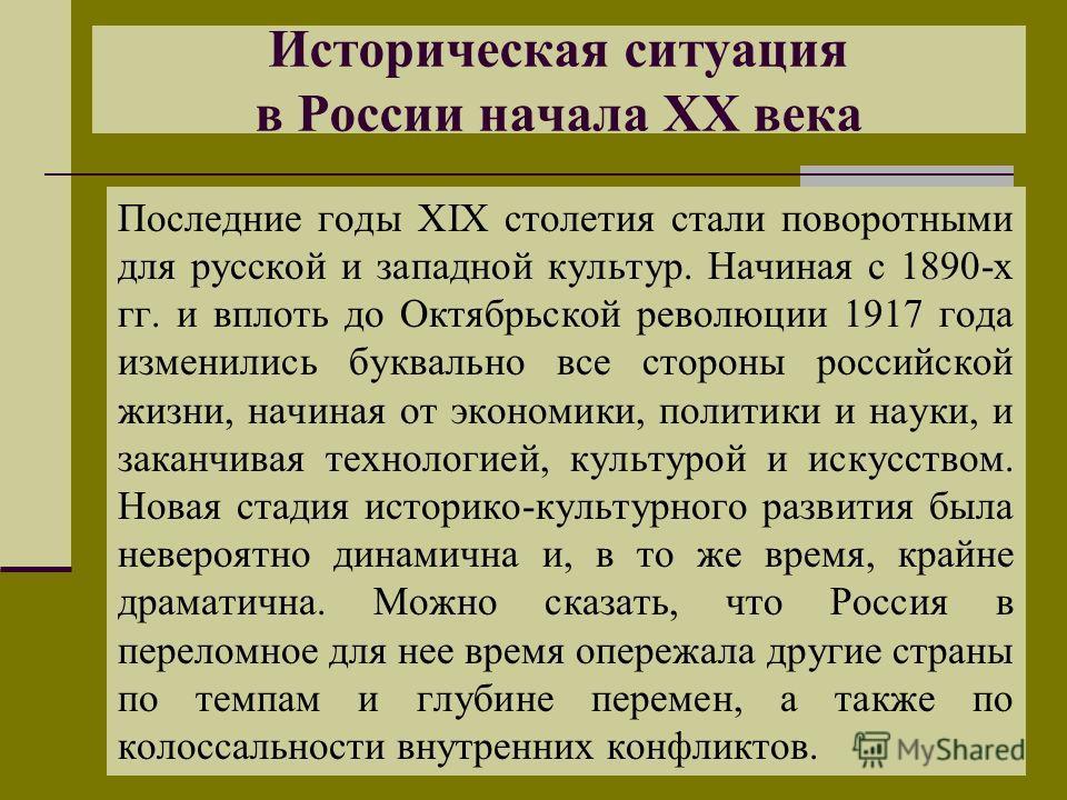 Историческая ситуация в России начала XX века Последние годы XIX столетия стали поворотными для русской и западной культур. Начиная с 1890-х гг. и вплоть до Октябрьской революции 1917 года изменились буквально все стороны российской жизни, начиная от