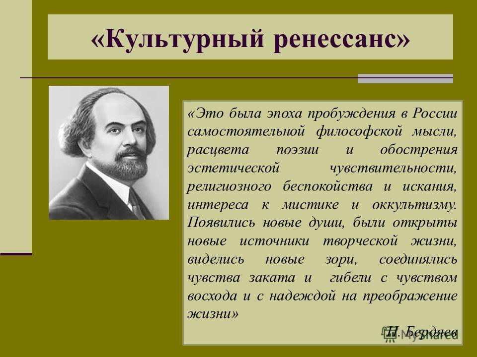 «Культурный ренессанс» «Это была эпоха пробуждения в России самостоятельной философской мысли, расцвета поэзии и обострения эстетической чувствительности, религиозного беспокойства и искания, интереса к мистике и оккультизму. Появились новые души, бы