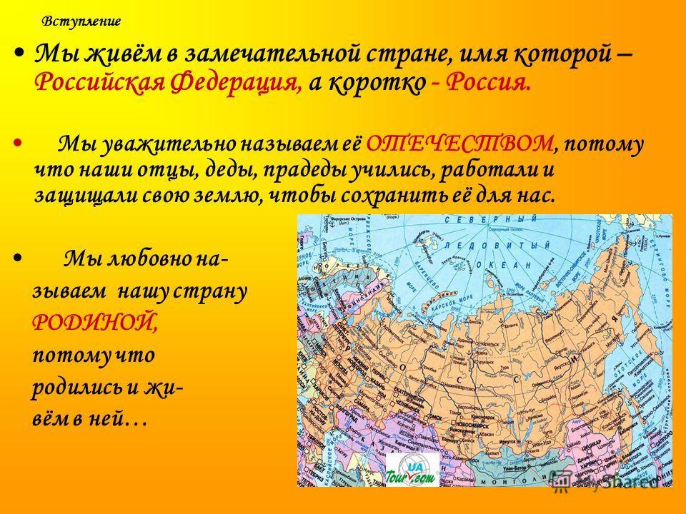 Вступление Мы живём в замечательной стране, имя которой – Российская Федерация, а коротко - Россия. Мы уважительно называем её ОТЕЧЕСТВОМ, потому что наши отцы, деды, прадеды учились, работали и защищали свою землю, чтобы сохранить её для нас. Мы люб