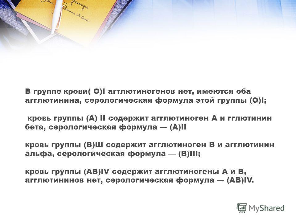 В группе крови( O)I агтлютиногенов нет, имеются оба агглютинина, серологическая формула этой группы (О)I; кровь группы (А) II содержит агглютиноген А и гглютинин бета, серологическая формула (A)II кровь группы (В)Ш содержит агглютиноген В и агглютини