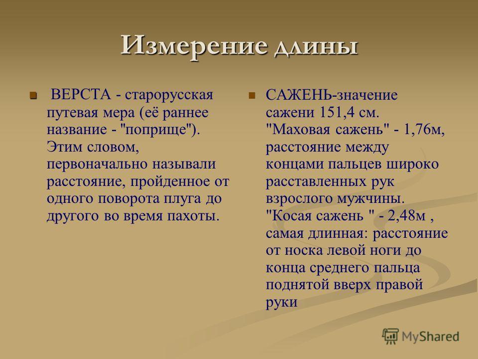Измерение длины ВЕРСТА - старорусская путевая мера (её раннее название - ''поприще''). Этим словом, первоначально называли расстояние, пройденное от одного поворота плуга до другого во время пахоты. САЖЕНЬ-значение сажени 151,4 см.