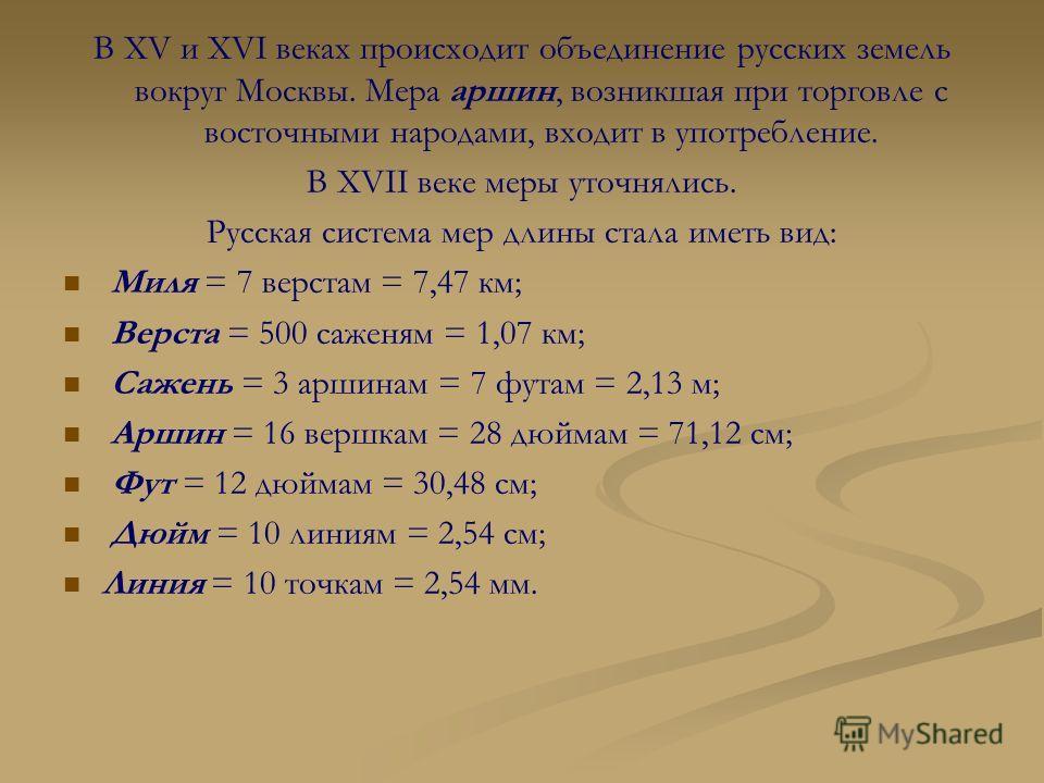 В XV и XVI веках происходит объединение русских земель вокруг Москвы. Мера аршин, возникшая при торговле с восточными народами, входит в употребление. В XVII веке меры уточнялись. Русская система мер длины стала иметь вид: Миля = 7 верстам = 7,47 км;