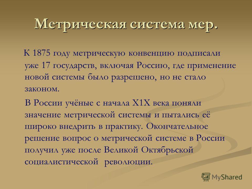 Метрическая система мер. К 1875 году метрическую конвенцию подписали уже 17 государств, включая Россию, где применение новой системы было разрешено, но не стало законом. В России учёные с начала X1X века поняли значение метрической системы и пытались