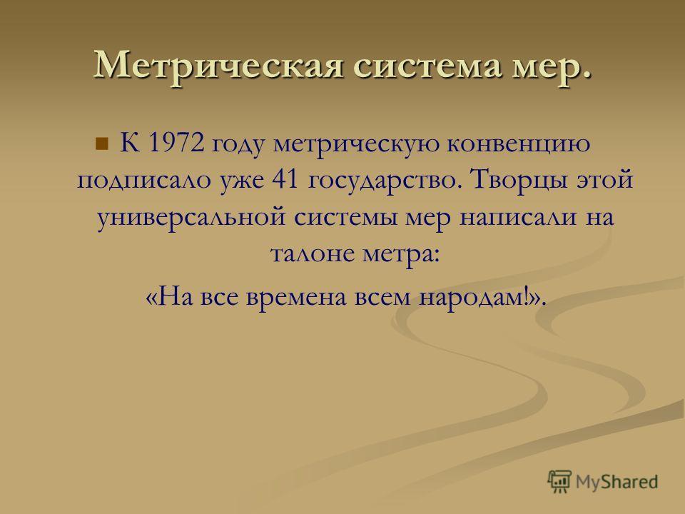 Метрическая система мер. К 1972 году метрическую конвенцию подписало уже 41 государство. Творцы этой универсальной системы мер написали на талоне метра: «На все времена всем народам!».