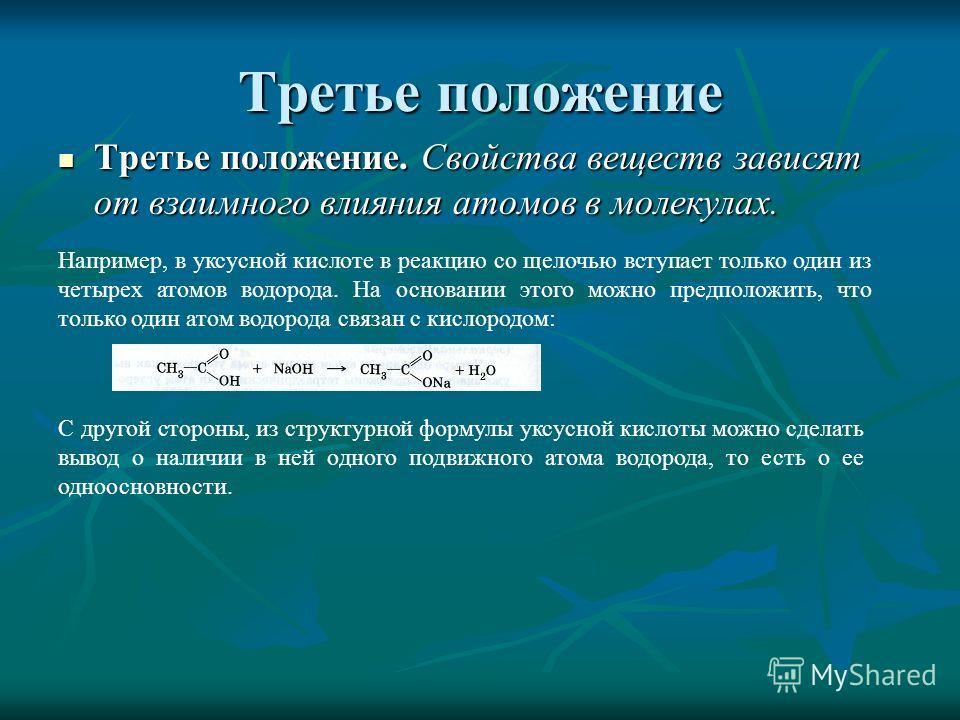 Третье положение Третье положение. Свойства веществ зависят от взаимного влияния атомов в молекулах. Третье положение. Свойства веществ зависят от взаимного влияния атомов в молекулах. Например, в уксусной кислоте в реакцию со щелочью вступает только