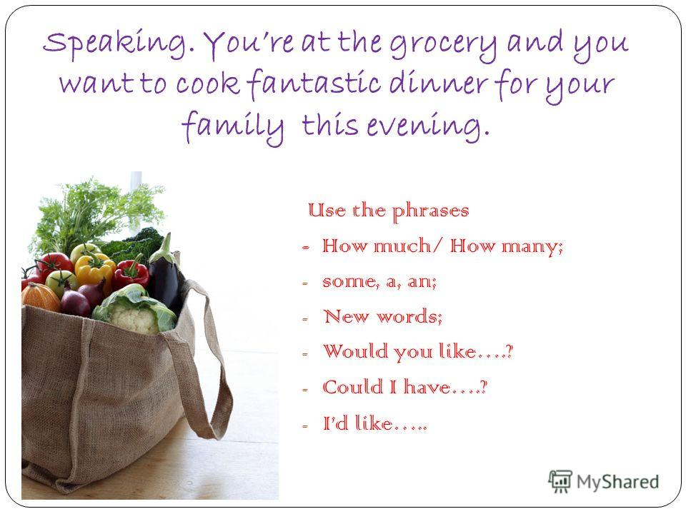 Speaking. Youre at the grocery and you want to cook fantastic dinner for your family this evening. Use the phrases - How much/ How many; - some, a, an; - New words; - Would you like….? - Could I have….? - Id like…..