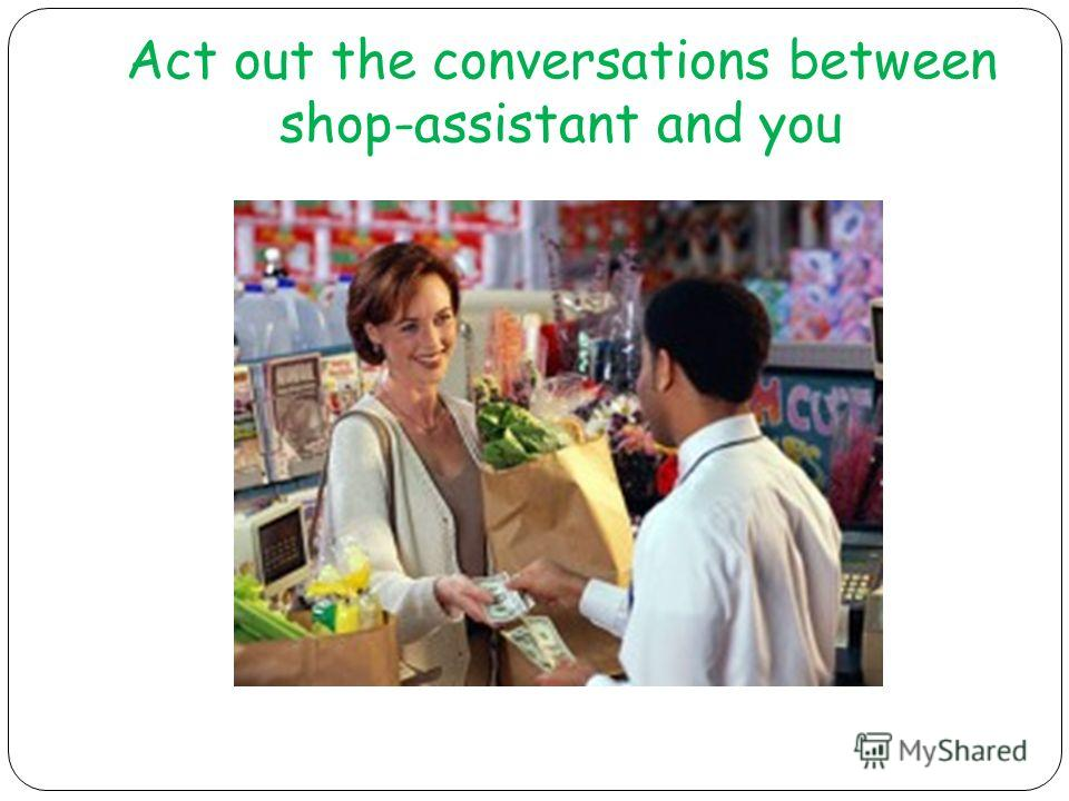 Act out the conversations between shop-assistant and you