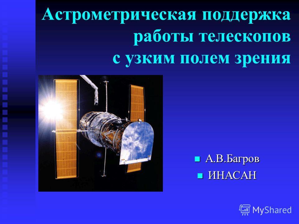 Астрометрическая поддержка работы телескопов с узким полем зрения А.В.Багров ИНАСАН