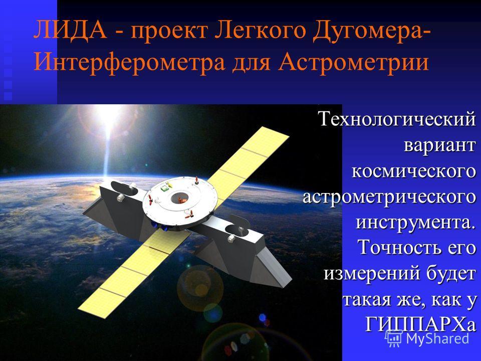 ЛИДА - проект Легкого Дугомера- Интерферометра для Астрометрии Технологический вариант космического астрометрического инструмента. Точность его измерений будет такая же, как у ГИППАРХа