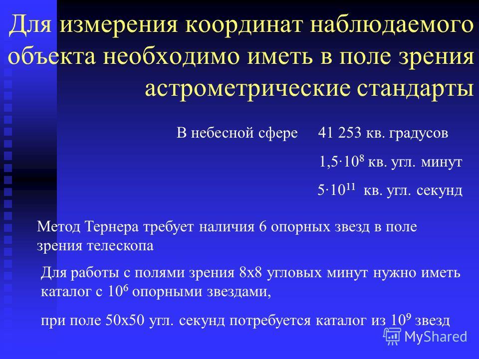 Для измерения координат наблюдаемого объекта необходимо иметь в поле зрения астрометрические стандарты Метод Тернера требует наличия 6 опорных звезд в поле зрения телескопа В небесной сфере 41 253 кв. градусов 1,5·10 8 кв. угл. минут 5·10 11 кв. угл.