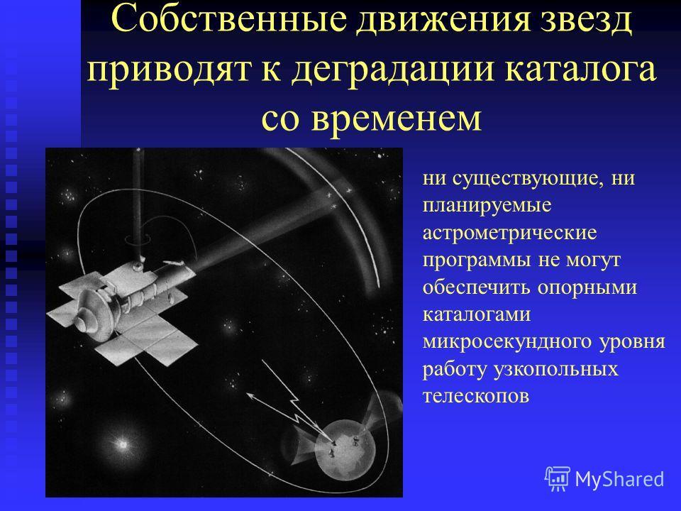 Собственные движения звезд приводят к деградации каталога со временем ни существующие, ни планируемые астрометрические программы не могут обеспечить опорными каталогами микросекундного уровня работу узкопольных телескопов