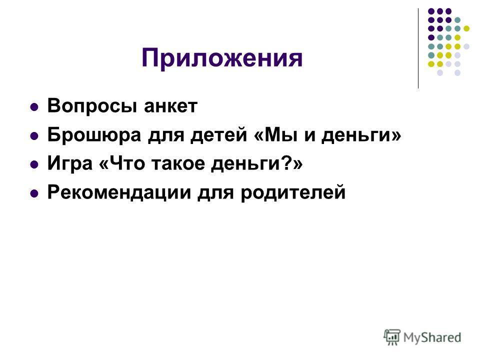 Приложения Вопросы анкет Брошюра для детей «Мы и деньги» Игра «Что такое деньги?» Рекомендации для родителей