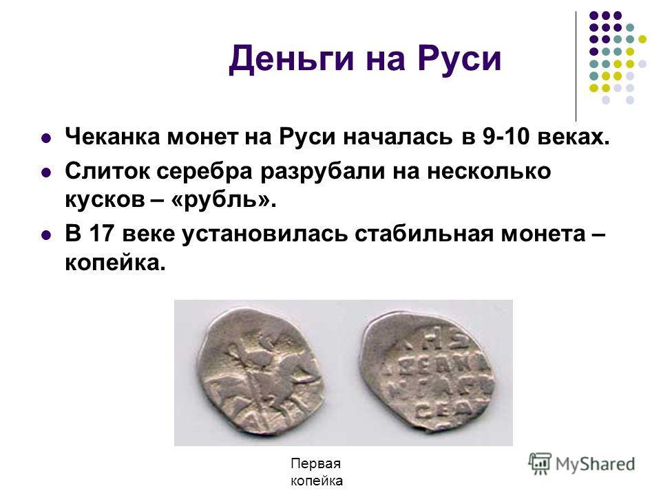 Деньги на Руси Чеканка монет на Руси началась в 9-10 веках. Слиток серебра разрубали на несколько кусков – «рубль». В 17 веке установилась стабильная монета – копейка. Первая копейка
