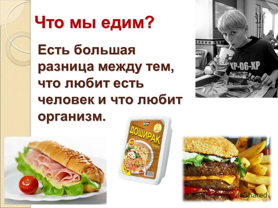 Есть большая разница между тем, что любит есть человек и что любит организм. Что мы едим? Что мы едим?