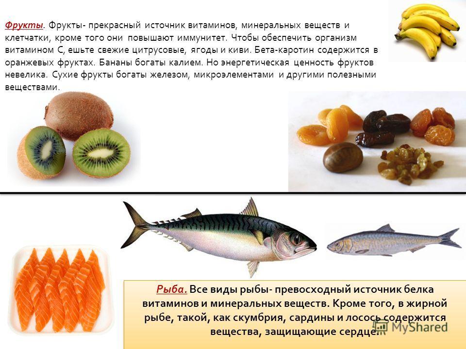 Фрукты. Фрукты- прекрасный источник витаминов, минеральных веществ и клетчатки, кроме того они повышают иммунитет. Чтобы обеспечить организм витамином C, ешьте свежие цитрусовые, ягоды и киви. Бета-каротин содержится в оранжевых фруктах. Бананы богат