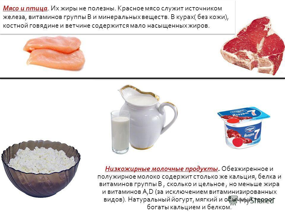 Мясо и птица. Их жиры не полезны. Красное мясо служит источником железа, витаминов группы B и минеральных веществ. В курах( без кожи), костной говядине и ветчине содержится мало насыщенных жиров. Низкожирные молочные продукты. Обезжиренное и полужирн
