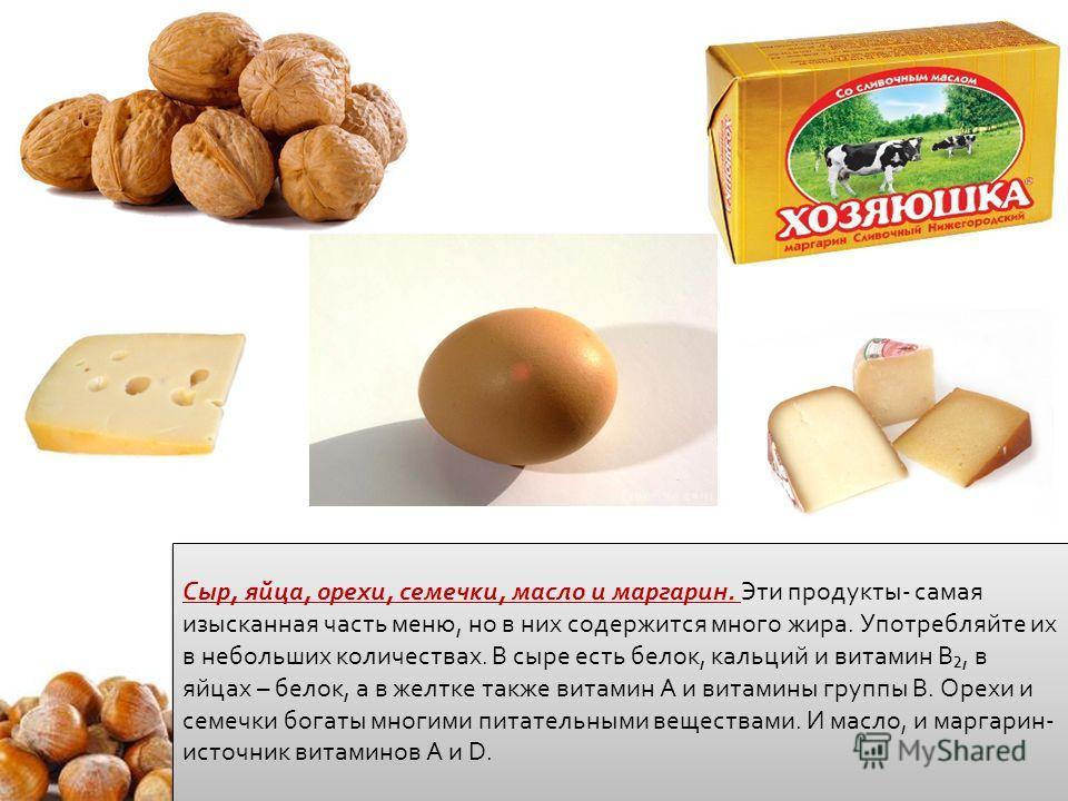Сыр, яйца, орехи, семечки, масло и маргарин. Эти продукты- самая изысканная часть меню, но в них содержится много жира. Употребляйте их в небольших количествах. В сыре есть белок, кальций и витамин B, в яйцах – белок, а в желтке также витамин A и вит