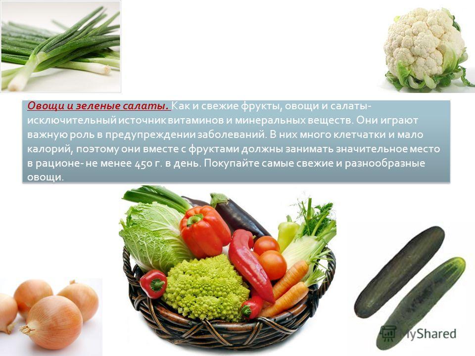 Овощи и зеленые салаты. Как и свежие фрукты, овощи и салаты- исключительный источник витаминов и минеральных веществ. Они играют важную роль в предупреждении заболеваний. В них много клетчатки и мало калорий, поэтому они вместе с фруктами должны зани