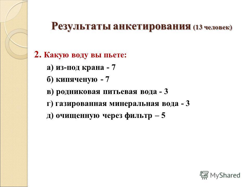 Результаты анкетирования (13 человек) 2. Какую воду вы пьете: а) из-под крана - 7 б) кипяченую - 7 в) родниковая питьевая вода - 3 г) газированная минеральная вода - 3 д) очищенную через фильтр – 5