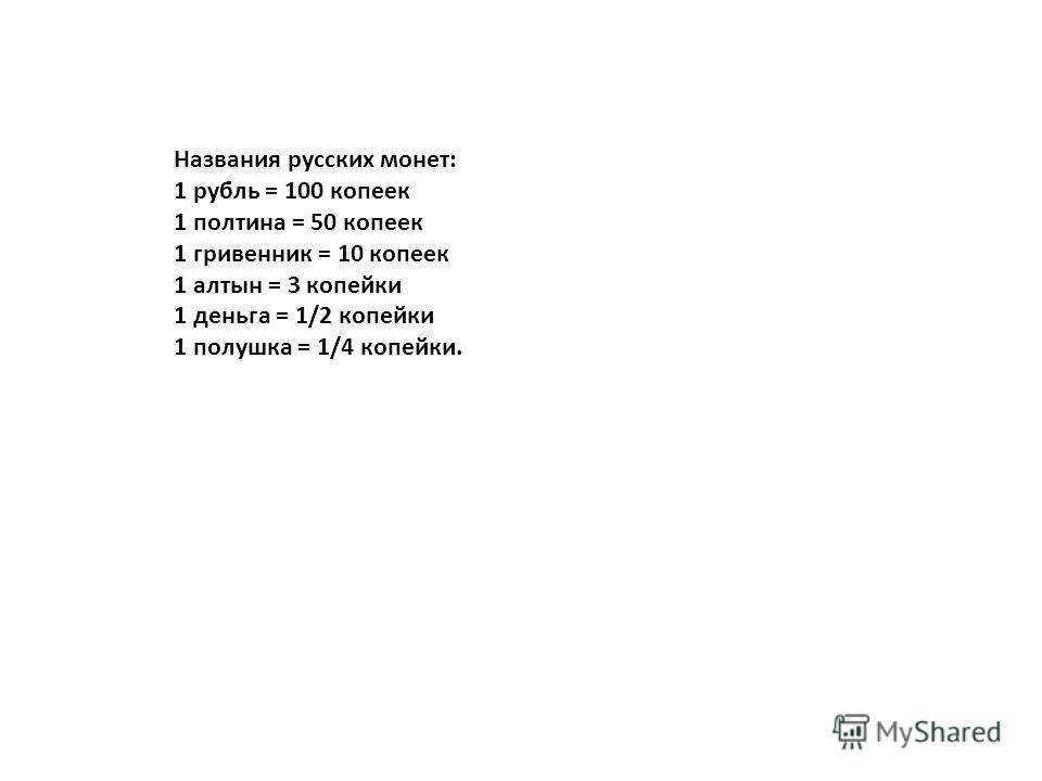 Названия русских монет: 1 рубль = 100 копеек 1 полтина = 50 копеек 1 гривенник = 10 копеек 1 алтын = 3 копейки 1 деньга = 1/2 копейки 1 полушка = 1/4 копейки.
