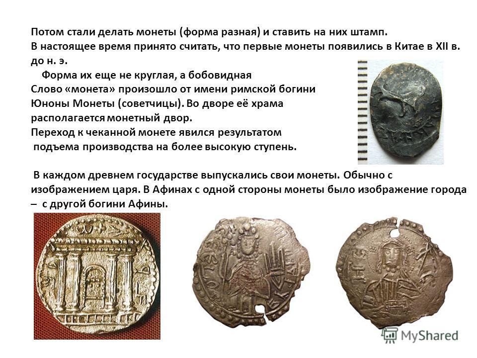 Потом стали делать монеты (форма разная) и ставить на них штамп. В настоящее время принято считать, что первые монеты появились в Китае в XII в. до н. э. Форма их еще не круглая, а бобовидная Слово «монета» произошло от имени римской богини Юноны Мон