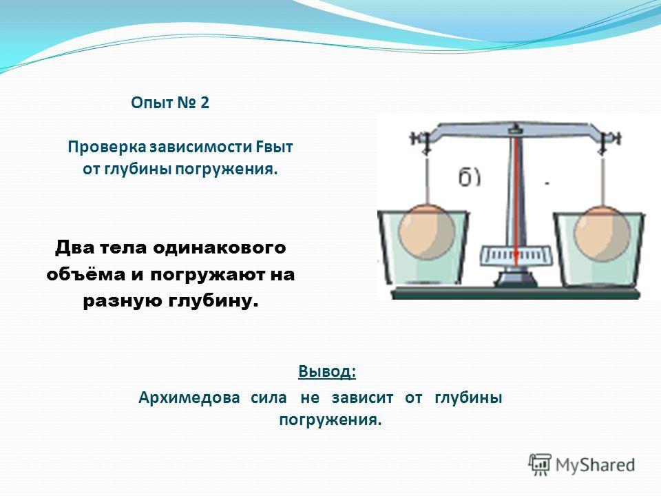 Опыт 2 Проверка зависимости Fвыт от глубины погружения. Два тела одинакового объёма и погружают на разную глубину. Вывод: Архимедова сила не зависит от глубины погружения.