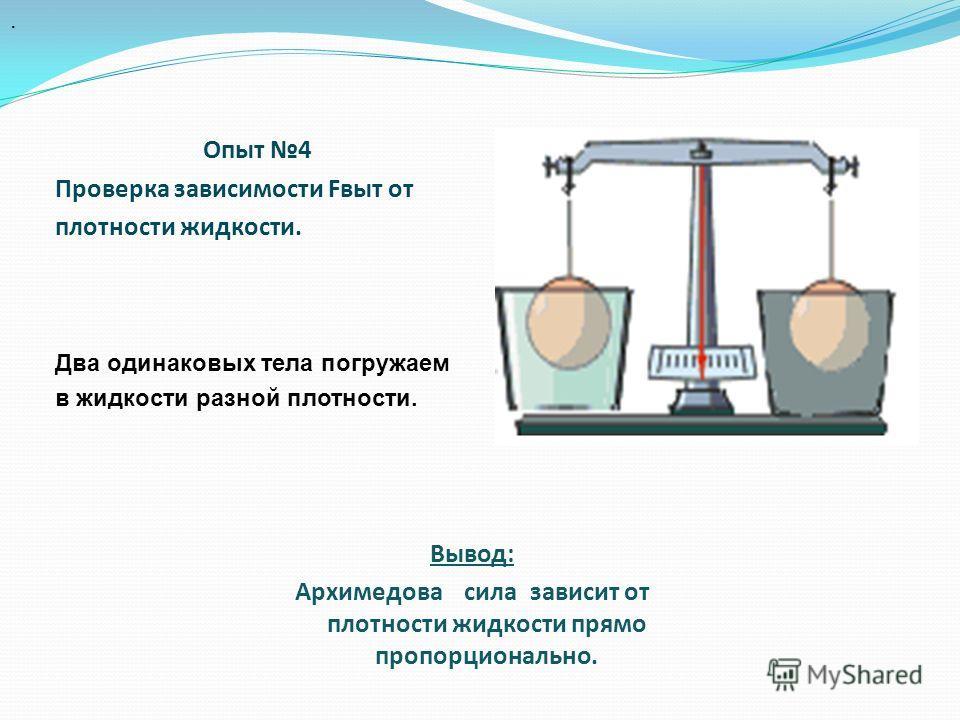 Опыт 4 Проверка зависимости Fвыт от плотности жидкости. Два одинаковых тела погружаем в жидкости разной плотности.. Вывод: Архимедова сила зависит от плотности жидкости прямо пропорционально.