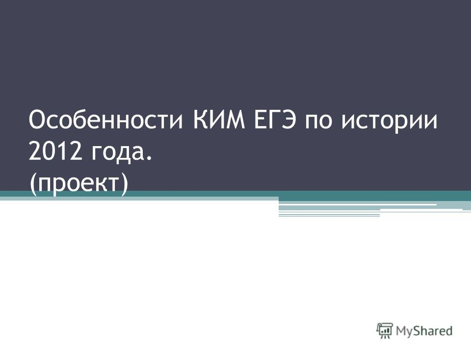 Особенности КИМ ЕГЭ по истории 2012 года. (проект)